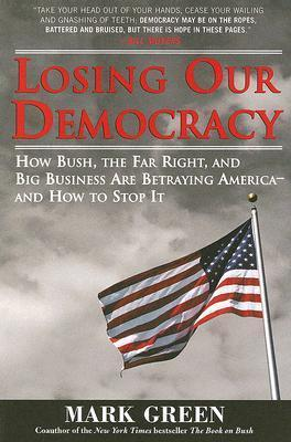 Losing Our Democracy: How Bush, the Far Right and Big Business Are Betraying America - And How to Stop It  by  Mark Green