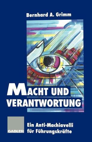 Macht Und Verantwortung: Ein Anti-Machiavelli Fur Fuhrungskrafte Bernhard A. Grimm