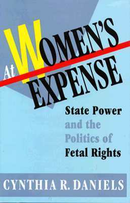 At Womens Expense: State Power and the Politics of Fetal Rights Cynthia R. Daniels