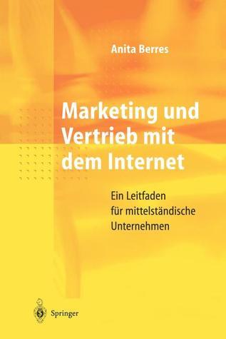 Marketing Und Vertrieb Mit Dem Internet: Ein Leitfaden Fur Mittelstandische Unternehmen  by  Anita Berres