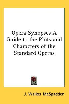 Opera Synopses a Guide to the Plots and Characters of the Standard Operas J. Walker McSpadden