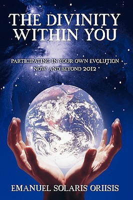 The Divinity Within You: Participating in Your Own Evolution Now and Beyond 2012 Emanuel Solaris Oriisis