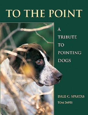 To the Point: A Tribute to Pointing Dogs  by  Dale C. Spartas