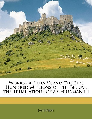 Works Of Jules Verne: The Five Hundred Millions Of The Begum. The Tribulations Of A Chinaman In  by  Jules Verne