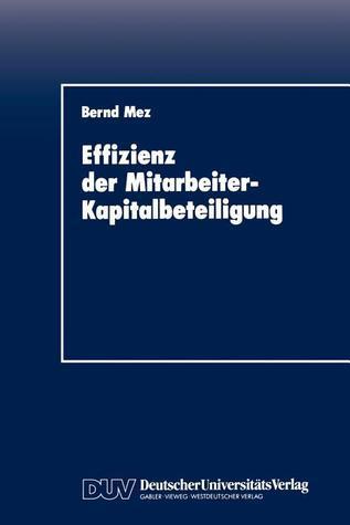 Effizienz Der Mitarbeiter-Kapitalbeteiligung: Eine Empirische Untersuchung Aus Verhaltenstheoretischer Sicht  by  Bernd Mez