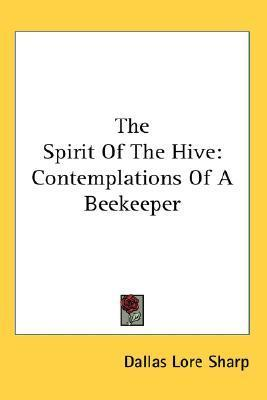 The Spirit of the Hive: Contemplations of a Beekeeper Dallas Lore Sharp