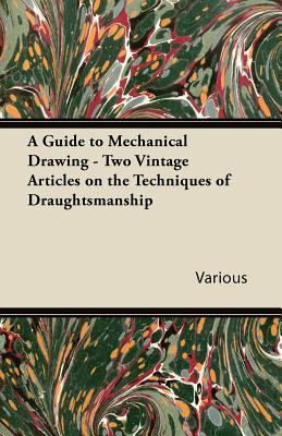 A Guide to Mechanical Drawing - Two Vintage Articles on the Techniques of Draughtsmanship  by  Various