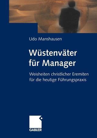 Wustenvater Fur Manager: Weisheiten Christlicher Eremiten Fur Die Heutige Fuhrungspraxis Udo Manshausen