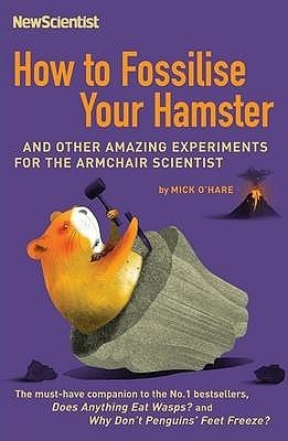 How To Fossilise Your Hamster: And Other Amazing Experiments For The Armchair Scientist  by  New Scientist