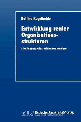 Entwicklung Realer Organisationsstrukturen: Eine Lebenszyklus-Orientierte Analyse Bettina Kogelheide