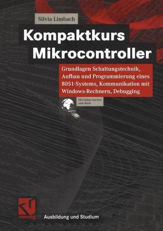 Kompaktkurs Mikrocontroller: Grundlagen Schaltungstechnik, Aufbau Und Programmierung Eines 8051-Systems, Kommunikation Mit Windows-Rechnern, Debugging  by  Silvia Limbach