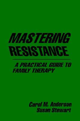 Mastering Resistance: A Practical Guide to Family Therapy Carol M. Anderson