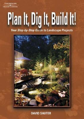 Plan It, Dig It, Build It!: Your Step-By-Step Guide to Landscape Projects David Sauter