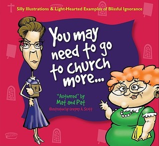 You May Need to Go to Church More...  by  Mat and Pat