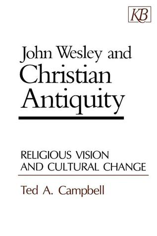 John Wesley and Christian Antiquity: Religious Vision and Cultural Change  by  Ted A. Campbell