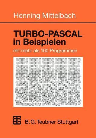 Turbo-Pascal in Beispielen: Mit Mehr ALS 100 Programmen Henning Mittelbach