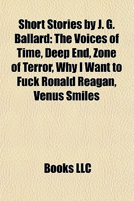 Short Stories J. G. Ballard: The Voices of Time, Deep End, Zone of Terror, Why I Want to Fuck Ronald Reagan, Venus Smiles by Books LLC