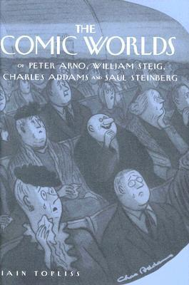The Comic Worlds of Peter Arno, William Steig, Charles Addams, and Saul Steinberg Iain Topliss