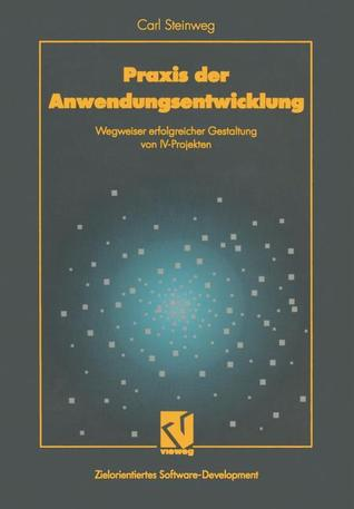 Praxis Der Anwendungsentwicklung: Wegweiser Erfolgreicher Gestaltung Von IV-Projekten  by  Carl Steinweg