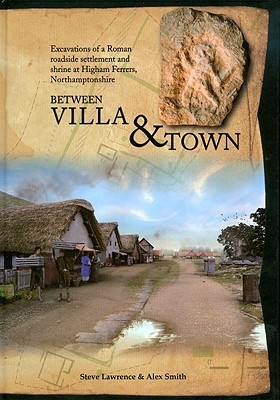 Between Villa and Town: Excavations of a Roman Roadside Settlement and Shrine at Higham Ferrers, Northamptonshire Steve Lawrence