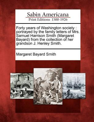 Forty Years of Washington Society: Portrayed the Family Letters of Mrs. Samuel Harrison Smith (Margaret Bayard) from the Collection of Her Grandson J. Henley Smith. by Margaret Bayard Smith