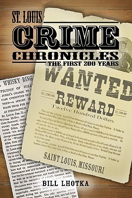 St. Louis Crime Chronicles: The First 200 Years, 1764-1964 Bill Lhotka