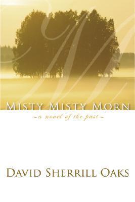 Misty Misty Morn: A Novel of the Past  by  David Sherrill Oaks