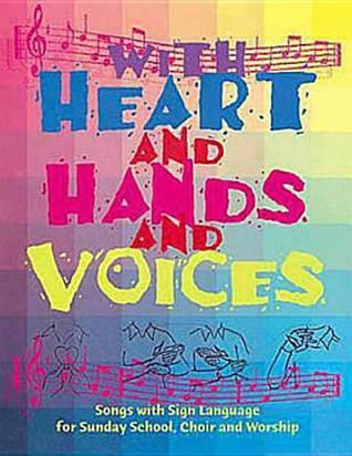 With Heart and Hands and Voices: Songs with Sign Language for Sunday School, Choir, and Worship Deborah Tyree