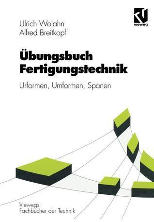Ubungsbuch Fertigungstechnik: Urformen, Umformen, Spanen  by  Ulrich Wojahn