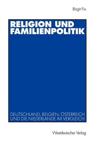 Religion Und Familienpolitik: Deutschland, Belgien, Osterreich Und Die Niederlande Im Vergleich  by  Birgit Fix