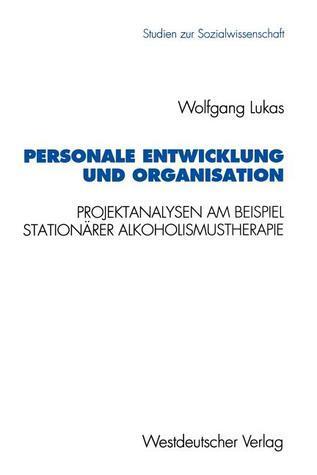 Personale Entwicklung Und Organisation: Empirische Projektanalysen Am Beispiel Stationarer Alkoholismustherapie  by  Wolfgang Lukas
