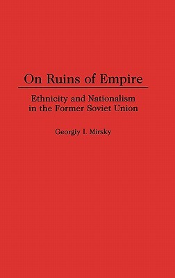 On Ruins of Empire: Ethnicity and Nationalism in the Former Soviet Union  by  Georgiy I. Mirsky