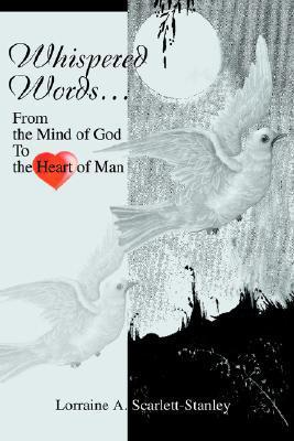 Whispered Words...: From the Mind of God to the Heart of Man Lorraine A. Scarlett-Stanley