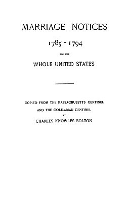 Marriage Notices 1785-1794, for the Whole United States from the Massachusetts Centinel and the Columbian Centinel Charles Knowles Bolton