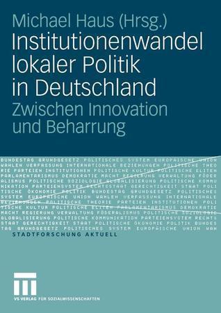 Institutionenwandel Lokaler Politik in Deutschland: Zwischen Innovation Und Beharrung Michael Haus