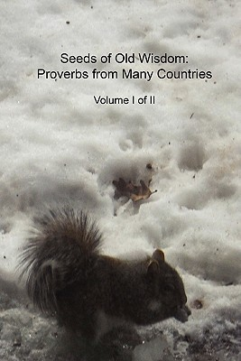 Seeds of Old Wisdom: Proverbs from Many Countries Volume I of II: Proverbs and Wisdom from Many Countries, Thousands of Rules to Make Yours  by  Cedargrove Mastermind Group