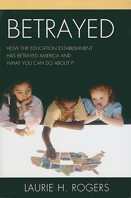 Betrayed: How the Education Establishment Has Betrayed America and What You Can Do about It Laurie H. Rogers