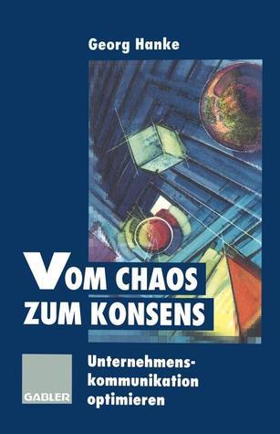 Vom Chaos Zum Konsens: Unternehmenskommunikation Optimieren  by  Georg Hanke