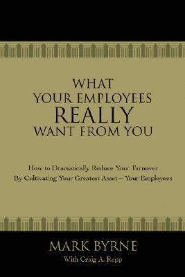 What Your Employees Really Want from You: How to Dramatically Reduce Your Turnover Cultivating Your Greatest Asset-Your Employees by Mark Byrne