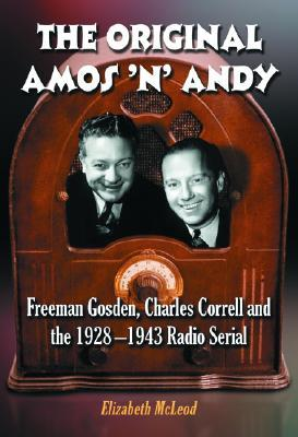 The Original Amos n Andy: Freeman Gosden, Charles Correll and the 1928-1943 Radio Serial  by  Elizabeth McLeod
