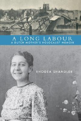 A Long Labour: A Dutch Mothers Holocaust Memoir  by  Rhodea Shandler