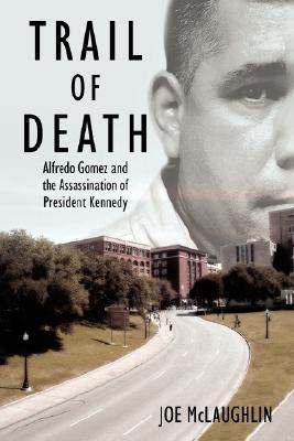 Trail of Death: Alfredo Gomez and the Assassination of President Kennedy Joe McLaughlin