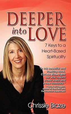 Deeper Into Love: 7 Keys to a Heart-Based Spirituality  by  Chrissie Blaze