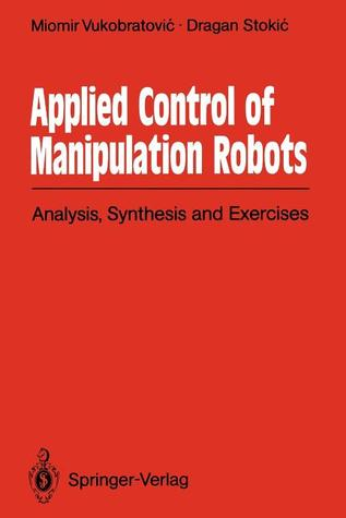 Applied Control of Manipulation Robots: Analysis, Synthesis and Exercises  by  Miomir Vukobratović