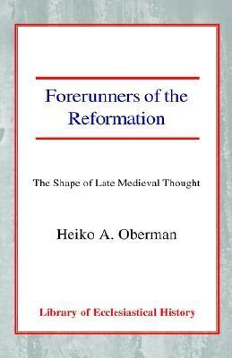 Forerunners Of The Reformation: The Shape Of Late Medieval Thought Heiko A. Oberman