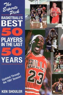 Experts Pick Basketballs Best 50 Players In The Last 50 Years: Updated Through The 1997 Season Ken Shouler