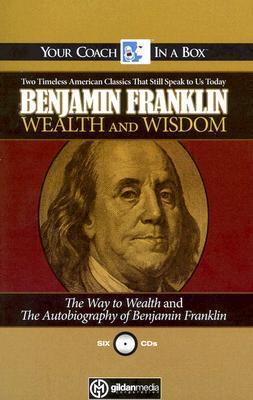 Wealth and Wisdom: The Way to Wealth and The Autobiography of Benjamin Franklin: Two Timeless American Classics That Still Speak to Us Today Benjamin Franklin