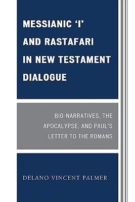Messianic I and Rastafari in New Testament Dialogue: Bio-Narratives, the Apocalypse, and Pauls Letter to the Romans Delano Palmer