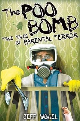 The Poo Bomb: True Tales of Parental Terror Jeff Vogel