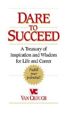 Dare to Succeed: A Treasury of Inspiration and Wisdom for Life and Career Van Crouch